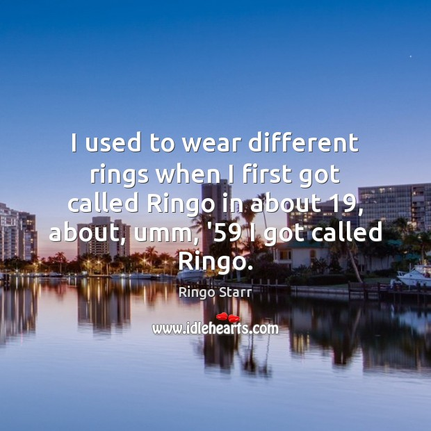 I used to wear different rings when I first got called Ringo Image