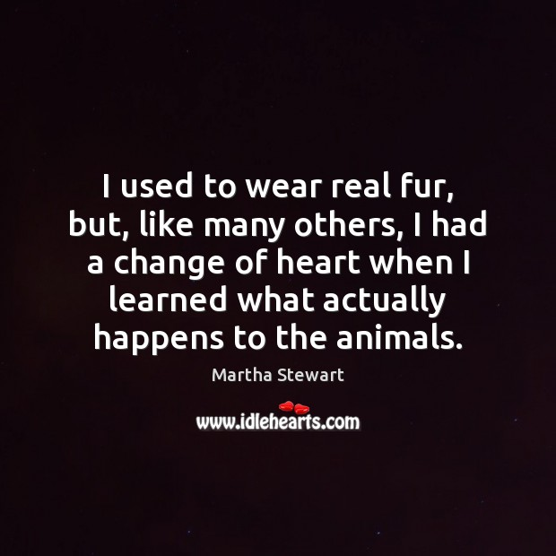 I used to wear real fur, but, like many others, I had Martha Stewart Picture Quote