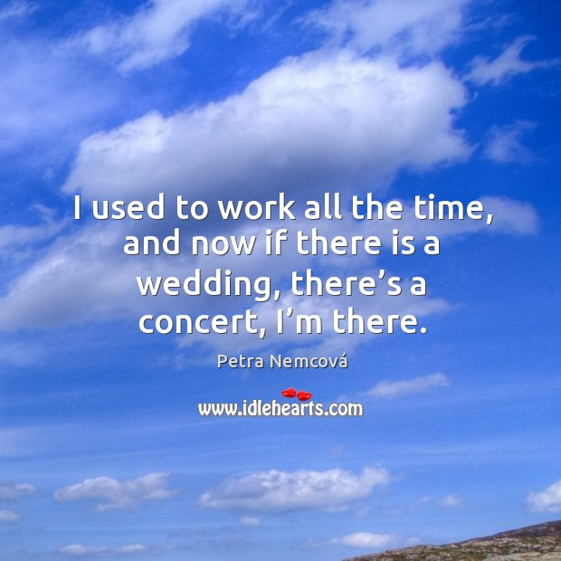 I used to work all the time, and now if there is a wedding, there's a concert, I'm there. Image