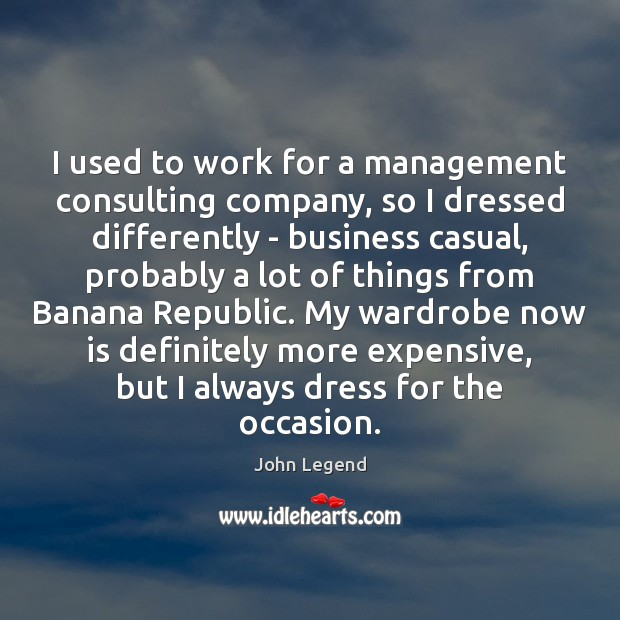 I used to work for a management consulting company, so I dressed John Legend Picture Quote