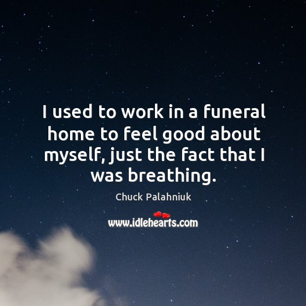 I used to work in a funeral home to feel good about myself, just the fact that I was breathing. Image