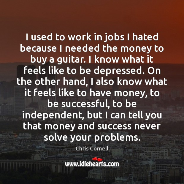 I used to work in jobs I hated because I needed the Chris Cornell Picture Quote