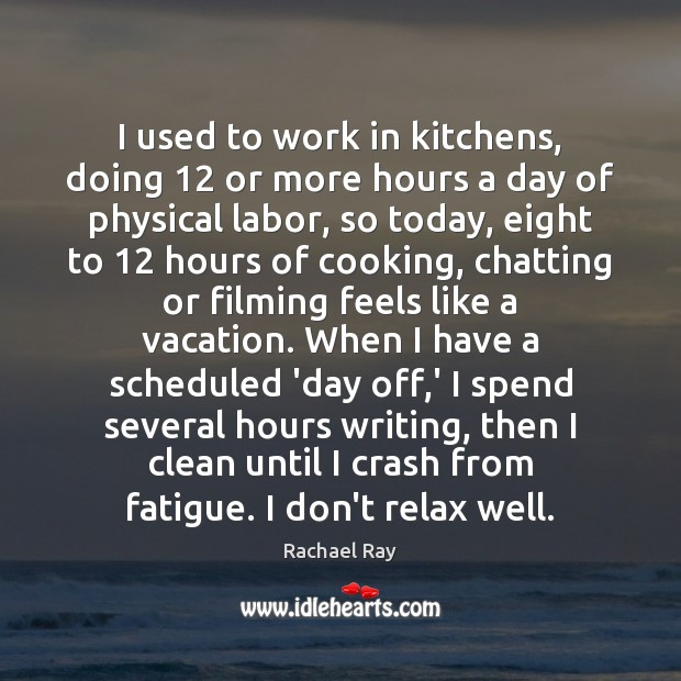 I used to work in kitchens, doing 12 or more hours a day Rachael Ray Picture Quote