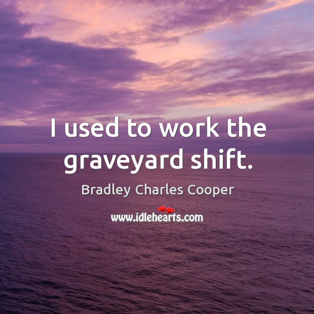 I used to work the graveyard shift. Bradley Charles Cooper Picture Quote