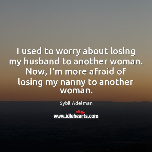 Image, I used to worry about losing my husband to another woman. Now,