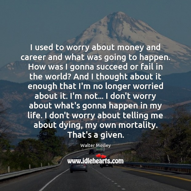 I used to worry about money and career and what was going Image