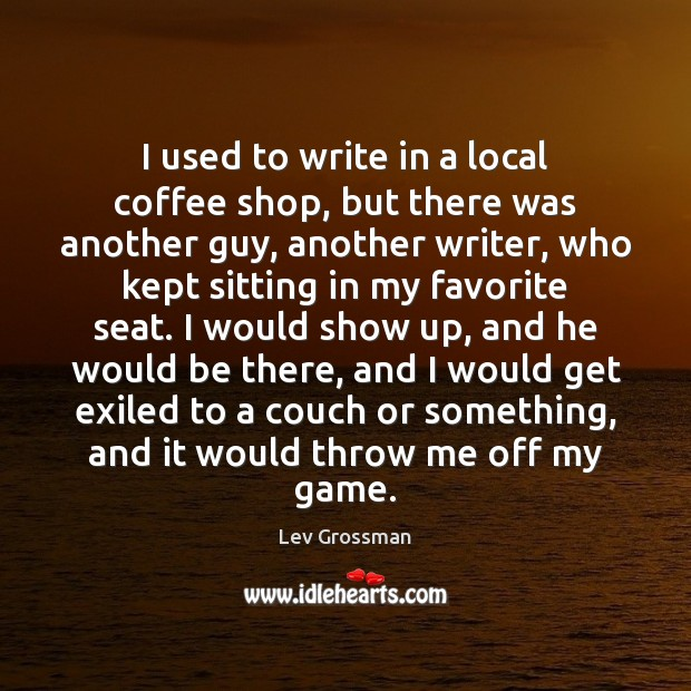 I used to write in a local coffee shop, but there was Lev Grossman Picture Quote