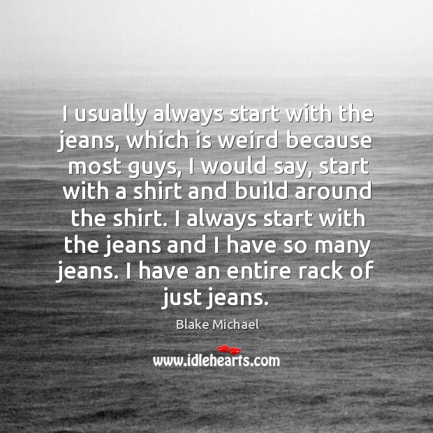 Image, I usually always start with the jeans, which is weird because most