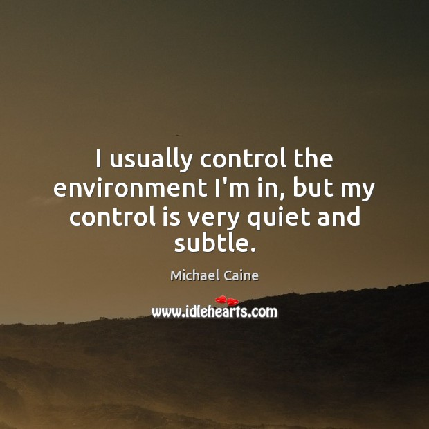 Image, I usually control the environment I'm in, but my control is very quiet and subtle.