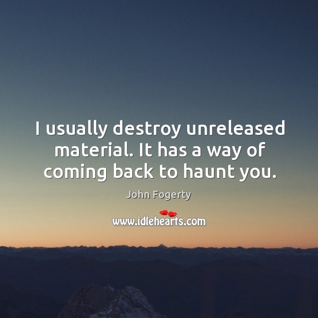 I usually destroy unreleased material. It has a way of coming back to haunt you. Image