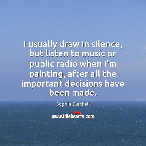 I usually draw in silence, but listen to music or public radio Sophie Blackall Picture Quote