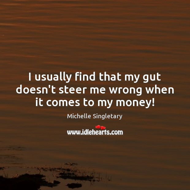 I usually find that my gut doesn't steer me wrong when it comes to my money! Michelle Singletary Picture Quote