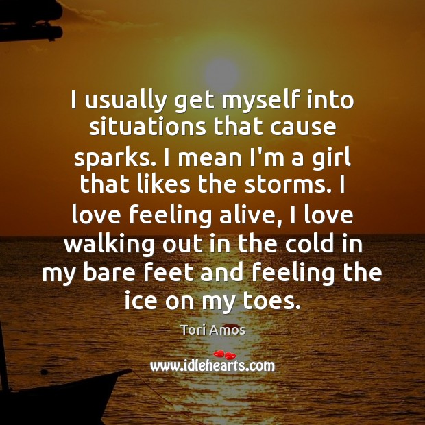 Tori Amos Picture Quote image saying: I usually get myself into situations that cause sparks. I mean I'm