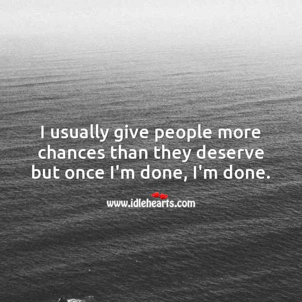 I usually give people more chances than they deserve but once I'm done, I'm done. Chance Quotes Image