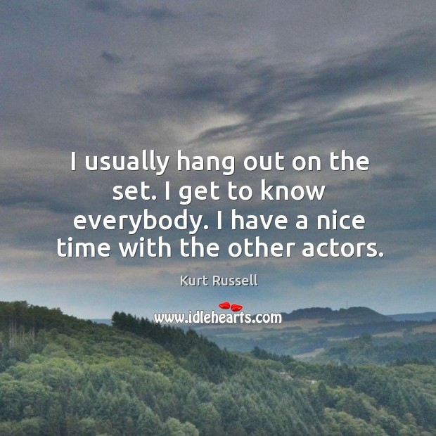 I usually hang out on the set. I get to know everybody. I have a nice time with the other actors. Image