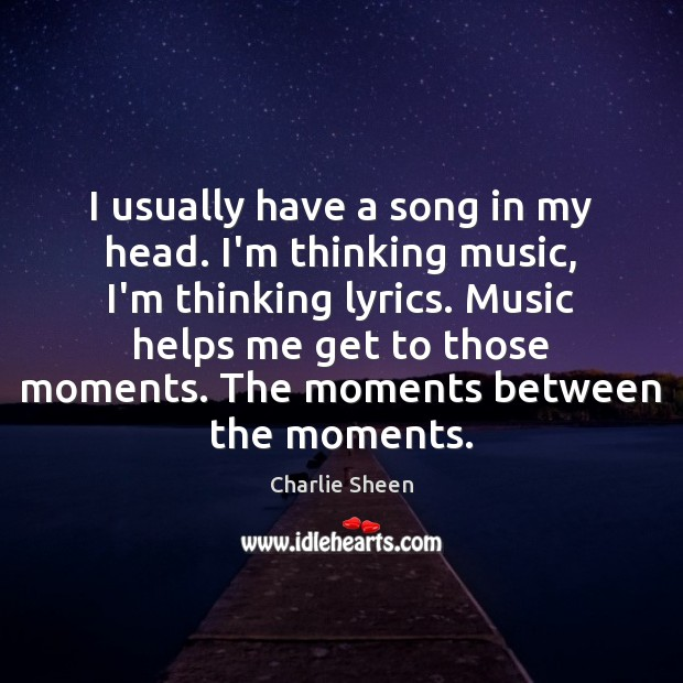 I usually have a song in my head. I'm thinking music, I'm Charlie Sheen Picture Quote