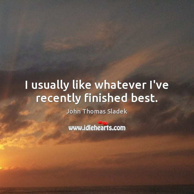 John Thomas Sladek Picture Quote image saying: I usually like whatever I've recently finished best.