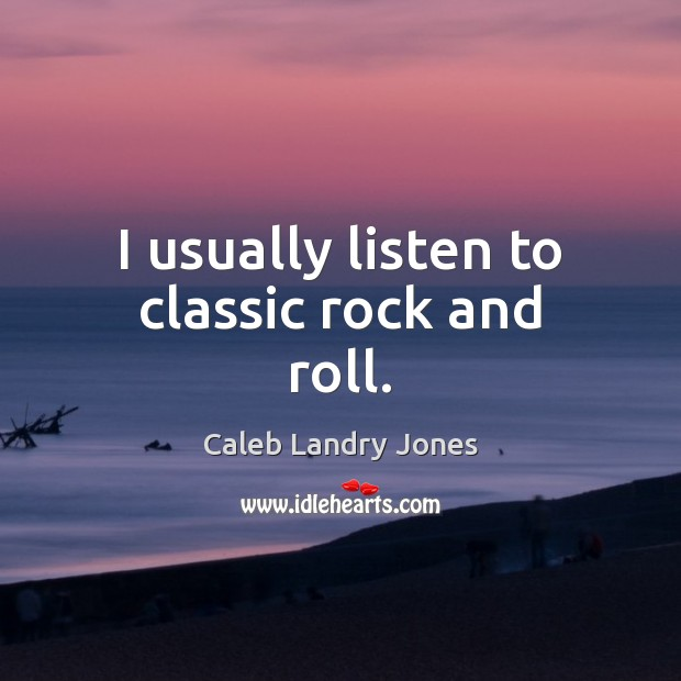 Image, I usually listen to classic rock and roll.