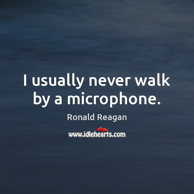 I usually never walk by a microphone. Ronald Reagan Picture Quote