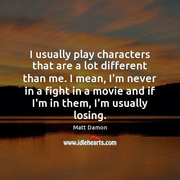I usually play characters that are a lot different than me. I Matt Damon Picture Quote