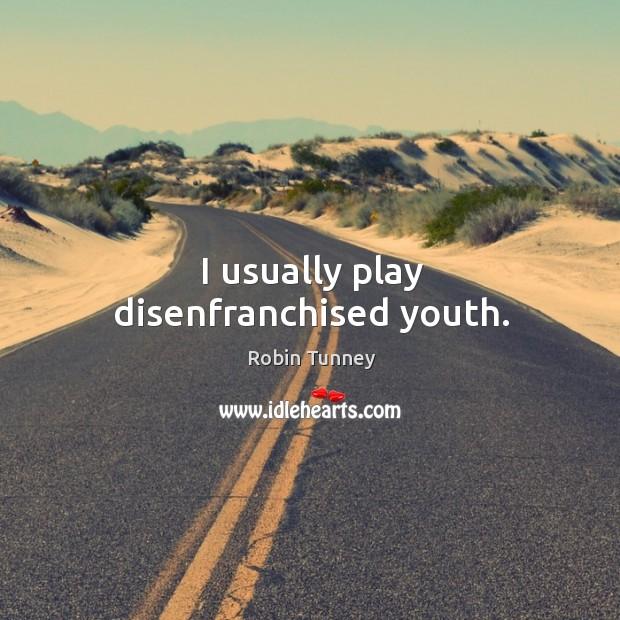 I usually play disenfranchised youth. Image