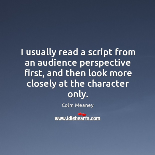 I usually read a script from an audience perspective first, and then Colm Meaney Picture Quote