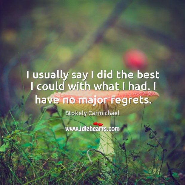 I usually say I did the best I could with what I had. I have no major regrets. Image