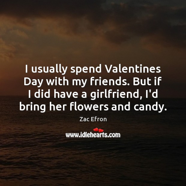 I usually spend Valentines Day with my friends. But if I did Valentine's Day Quotes Image