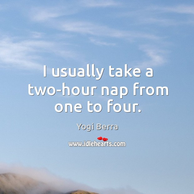 Image, I usually take a two-hour nap from one to four.