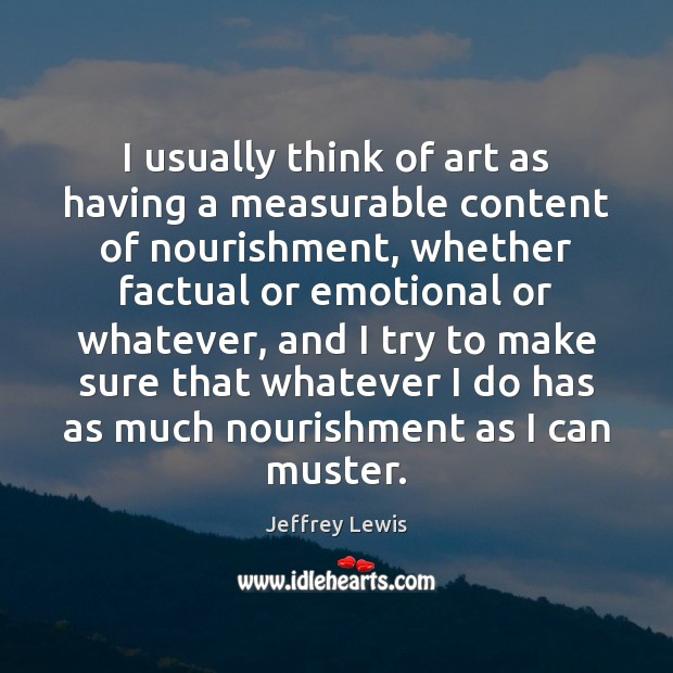 I usually think of art as having a measurable content of nourishment, Jeffrey Lewis Picture Quote