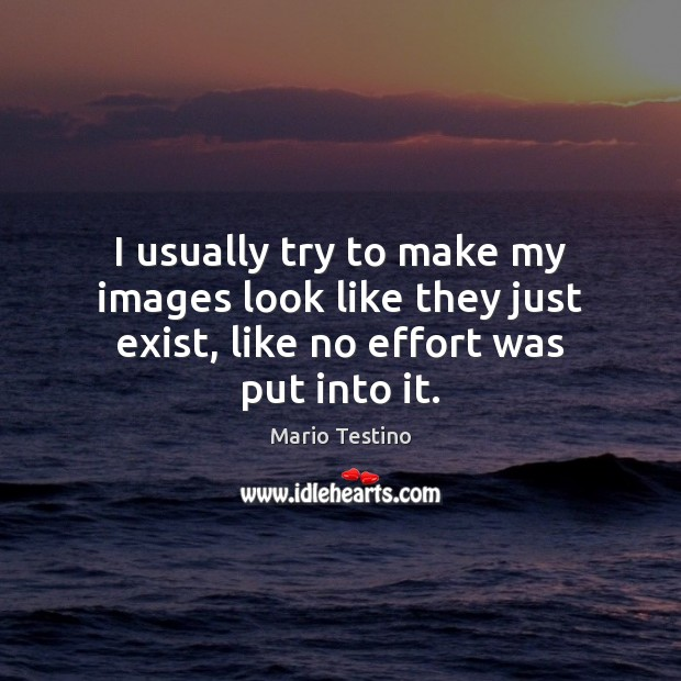 I usually try to make my images look like they just exist, like no effort was put into it. Mario Testino Picture Quote