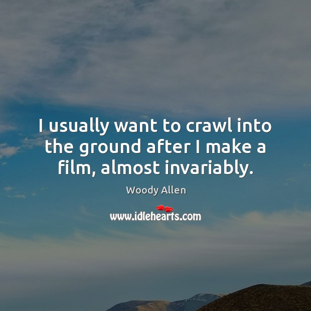 I usually want to crawl into the ground after I make a film, almost invariably. Image