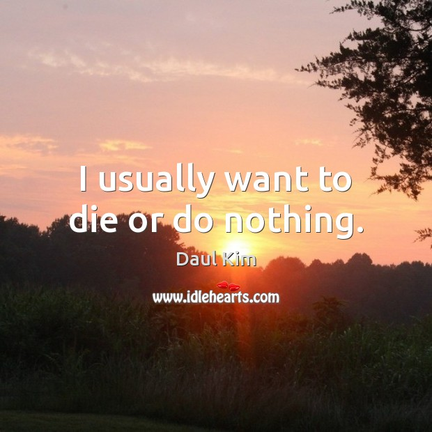 I usually want to die or do nothing. Image