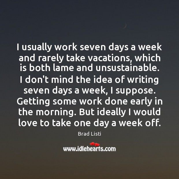 Image, I usually work seven days a week and rarely take vacations, which