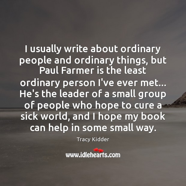 I usually write about ordinary people and ordinary things, but Paul Farmer Image