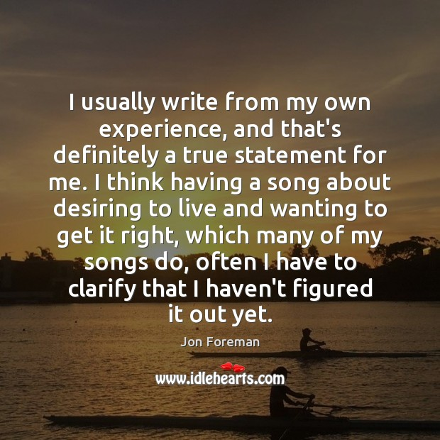 I usually write from my own experience, and that's definitely a true Jon Foreman Picture Quote