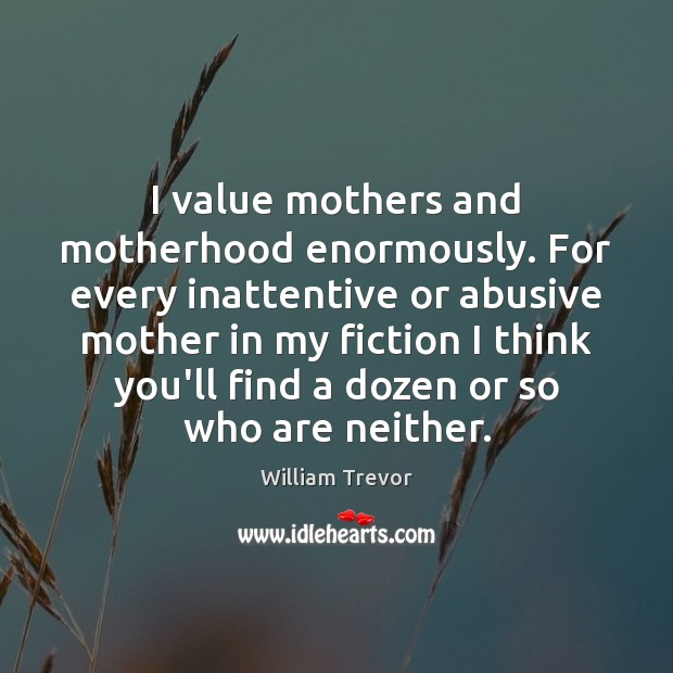 I value mothers and motherhood enormously. For every inattentive or abusive mother Image