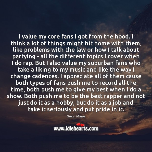 Image, I value my core fans I got from the hood. I think