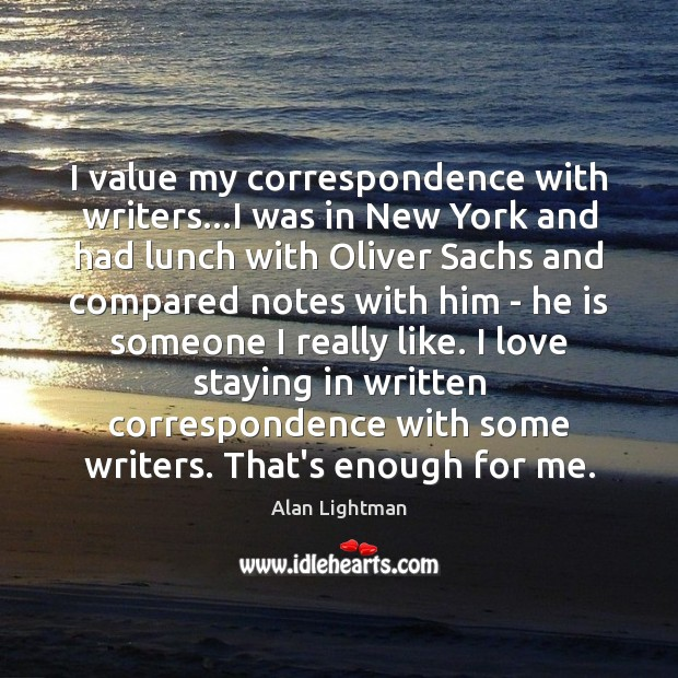 I value my correspondence with writers…I was in New York and Alan Lightman Picture Quote