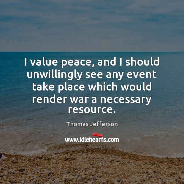 I value peace, and I should unwillingly see any event take place Thomas Jefferson Picture Quote