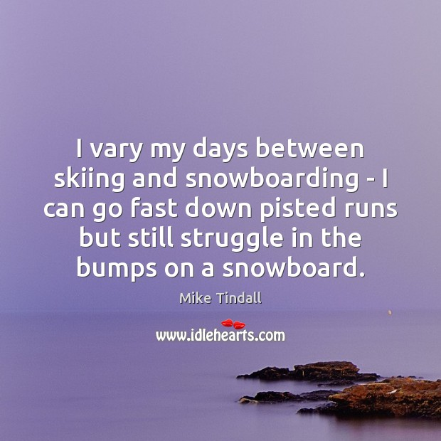 I vary my days between skiing and snowboarding – I can go Image
