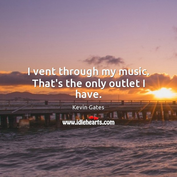 I vent through my music. That's the only outlet I have. Image