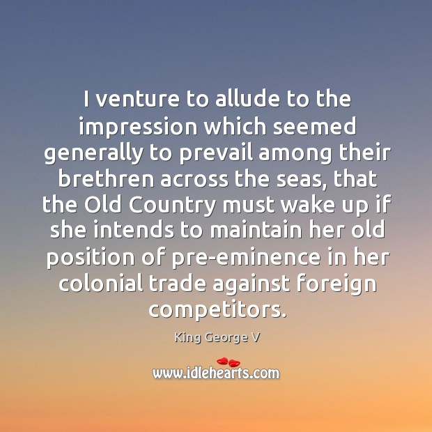 I venture to allude to the impression which seemed generally to prevail among their King George V Picture Quote