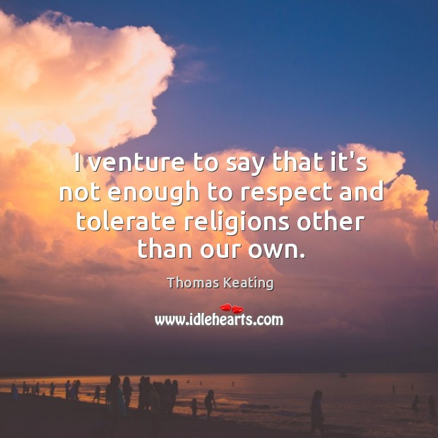 I venture to say that it's not enough to respect and tolerate Thomas Keating Picture Quote