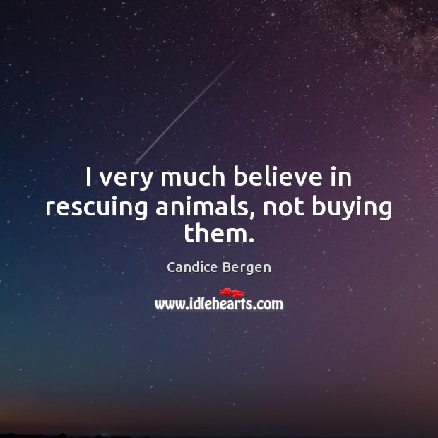 I very much believe in rescuing animals, not buying them. Candice Bergen Picture Quote