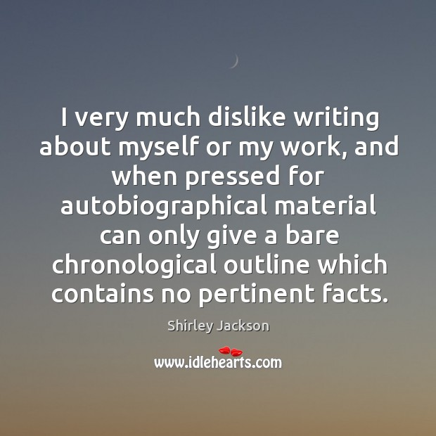 I very much dislike writing about myself or my work Shirley Jackson Picture Quote