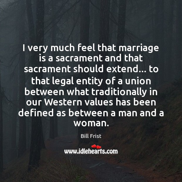 Image, I very much feel that marriage is a sacrament and that sacrament