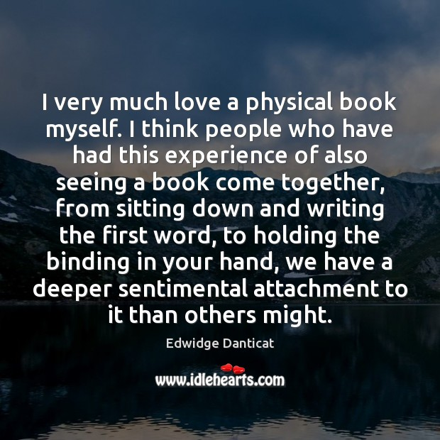 I very much love a physical book myself. I think people who Edwidge Danticat Picture Quote