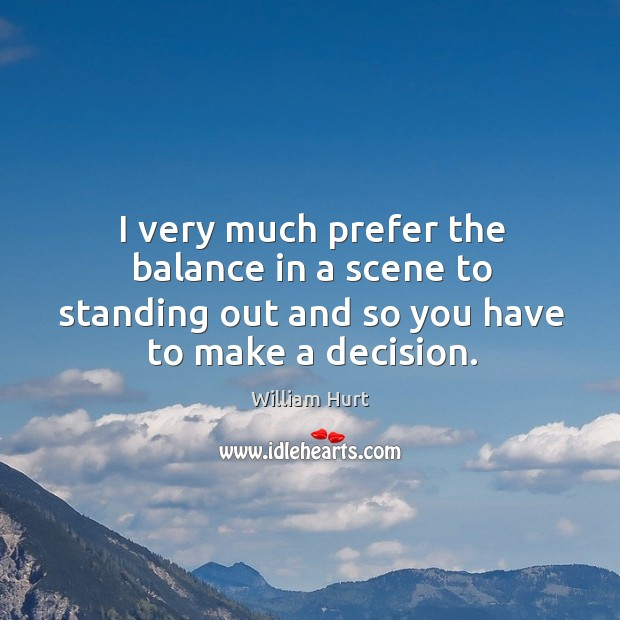I very much prefer the balance in a scene to standing out and so you have to make a decision. William Hurt Picture Quote