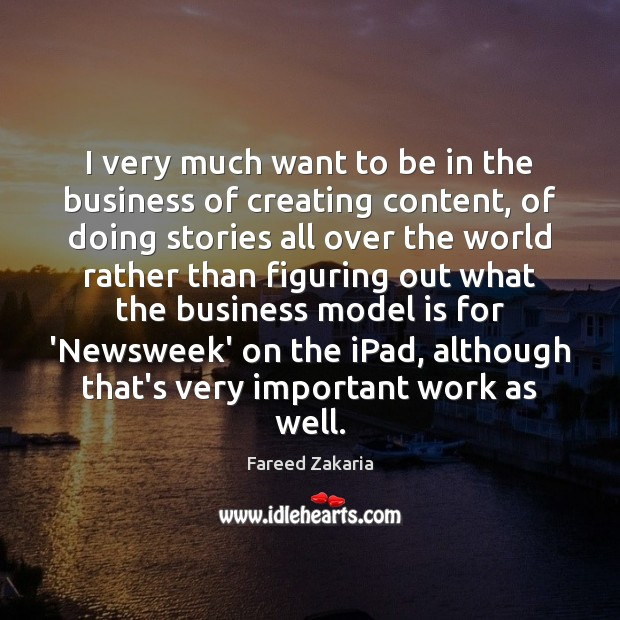 Fareed Zakaria Picture Quote image saying: I very much want to be in the business of creating content,